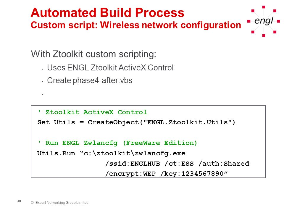 © Expert Networking Group Limited 41 Automated Build Process Phase 1 Phase 2 Change Computer Name ZENworks Workstation Registration Add ZENworks Workstation to Groups Phase 4 Update Default User Profile Install Novell Client/ZENworks Agent Join Domain/Active Directory Time Zone/ Regional Settings Lockdown - Mouse & Keyboard Phase 3 Application Installation (NAL + Ztoolkit Logic Rules Hook) Registry Tweaks Windows Scripts + Ztoolkit ActiveX Control