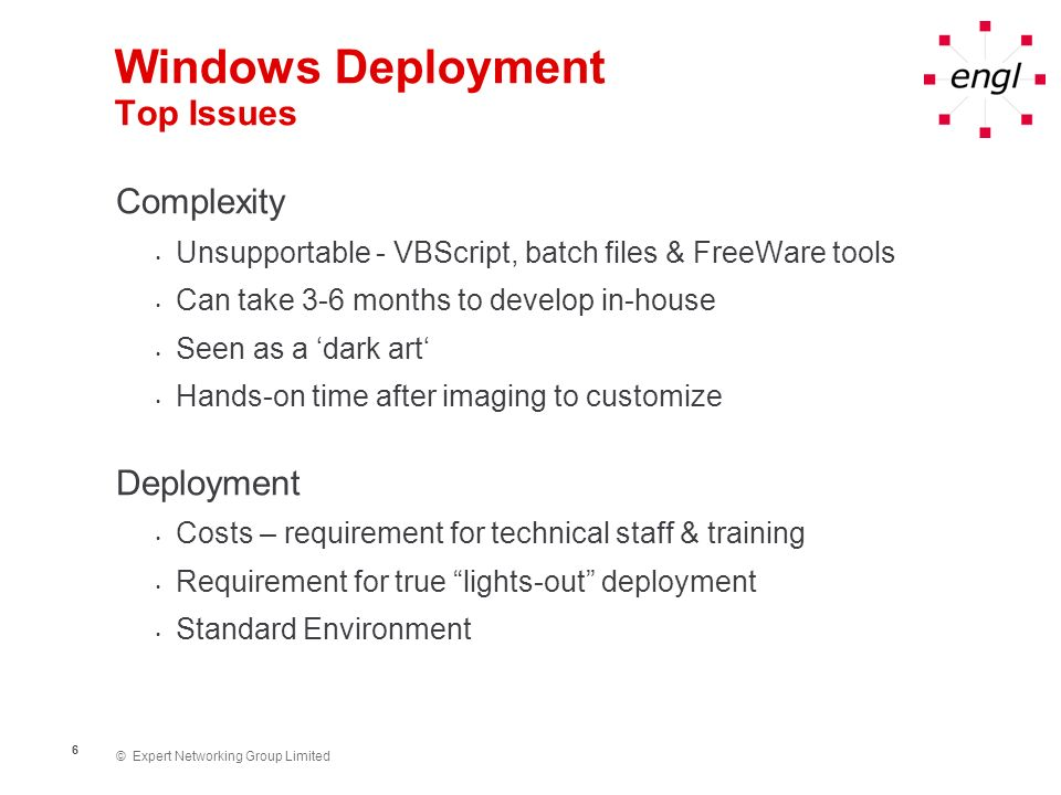 © Expert Networking Group Limited 7 Windows Deployment Top Issues Maintenance Multiple images New hardware platforms Microsoft Hotfixes Driver updates ZENworks Management Agent & Novell Client updates etc...