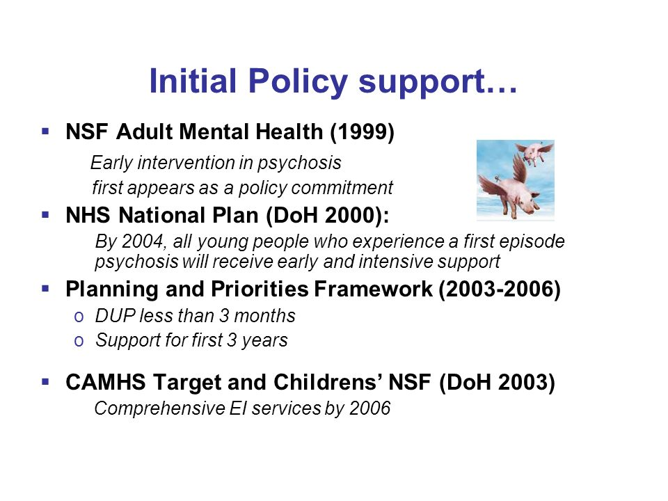 Early Intervention Policy Implementation Guide (PIG) Criteria Intervention over 3 years Accessible to 14 to 35 years old Active monitoring of individuals at high risk of psychosis or with suspected psychosis for a minimum of 6 months Caseloads of 15 cases per case manager Multidisciplinary staff mix with specialist skills/experience in work with adolescents, family intervention, low dose medication, CBT, relapse prevention and substance misuse interventions Systems in place to cover out of hours and weekends Strategy for early detection and engagement of high risk and suspected psychosis cases Monitors Duration of Untreated Psychosis, engagement rates, relapse rates, hospital readmission, suicide and parasuicide, education and employment functioning.