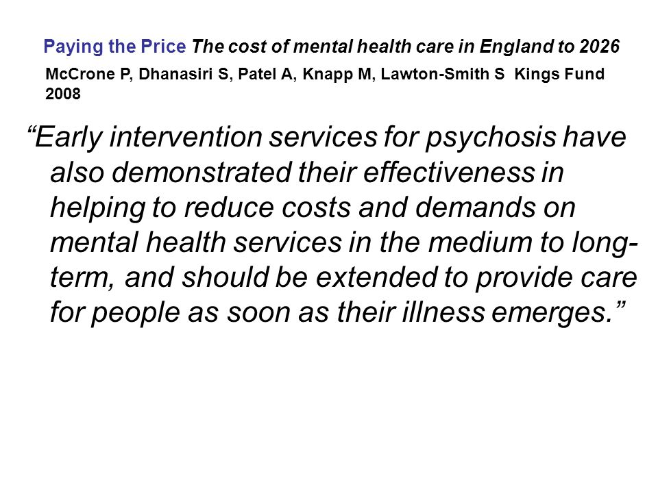 Potential Savings from Expanding EI services in England over next 20 years Paying the Price The cost of mental health care in England to 2026 McCrone P, Dhanasiri S, Patel A, Knapp M, Lawton-Smith S Kings Fund 2008 National Coverage by EI teams Assumes 50% coverage in 2008 100% coverage 90% coverage 80% coverage 70% coverage 60% coverage £5000 saved per case/year with EI teams 5,500 new cases of Schizophrenia/ year (Fearon et al, 2006) Annual national savings (£ Million) Similar pattern with Bipolar Disorder