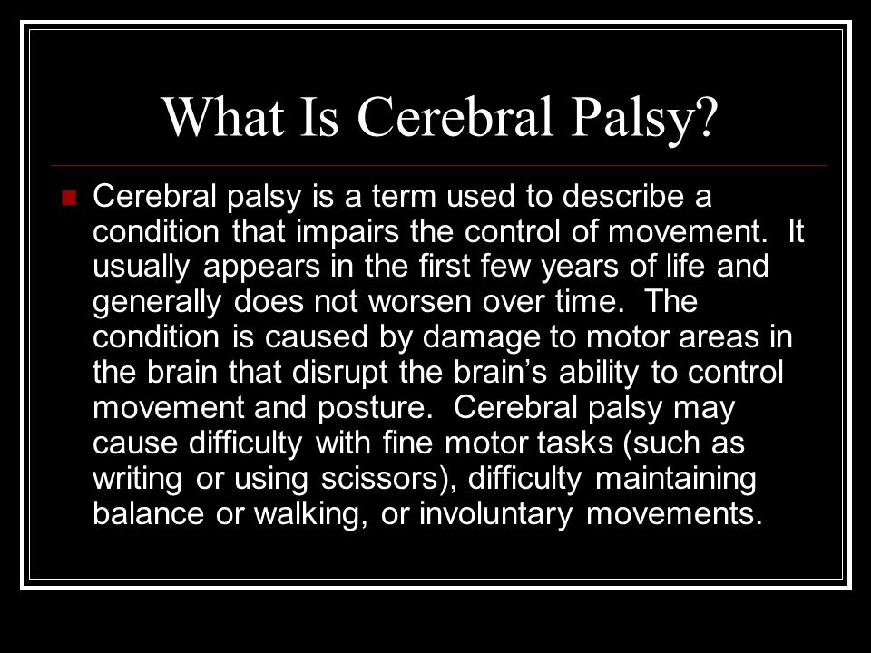More Considerations Some people with cerebral palsy are also affected by other medical disorders, including seizures or mental impairment, but cerebral palsy does not always cause substantial disability.