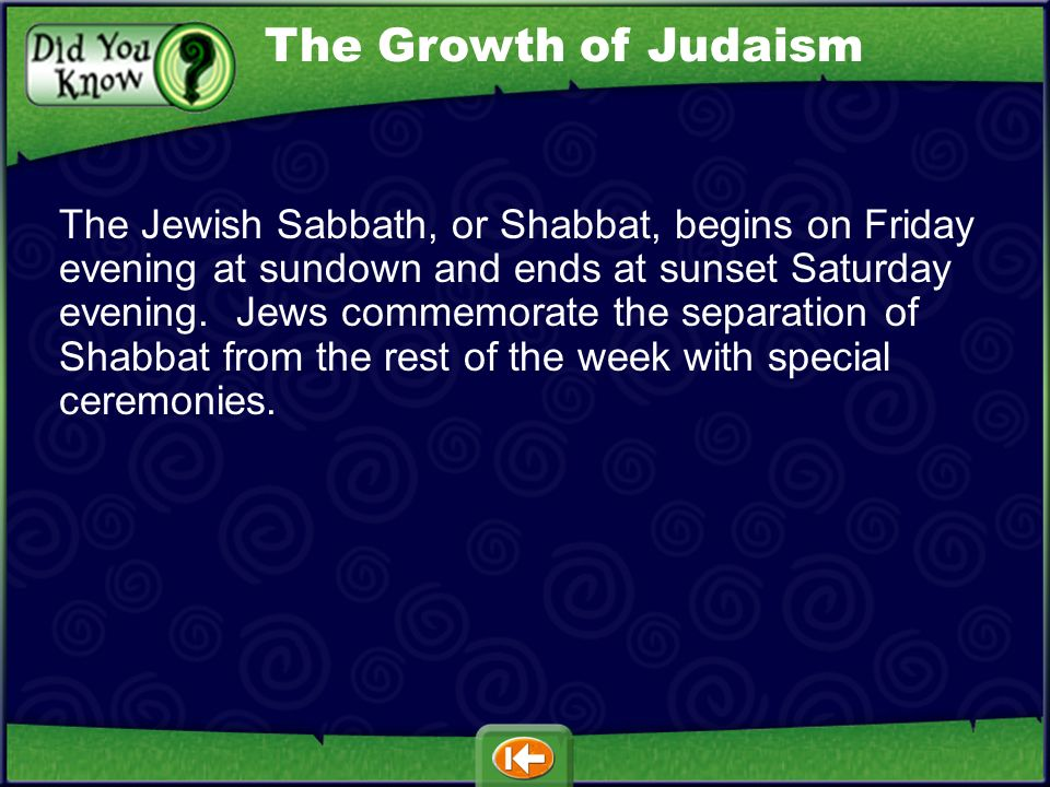 The Jewish Sabbath, or Shabbat, begins on Friday evening at sundown and ends at sunset Saturday evening.