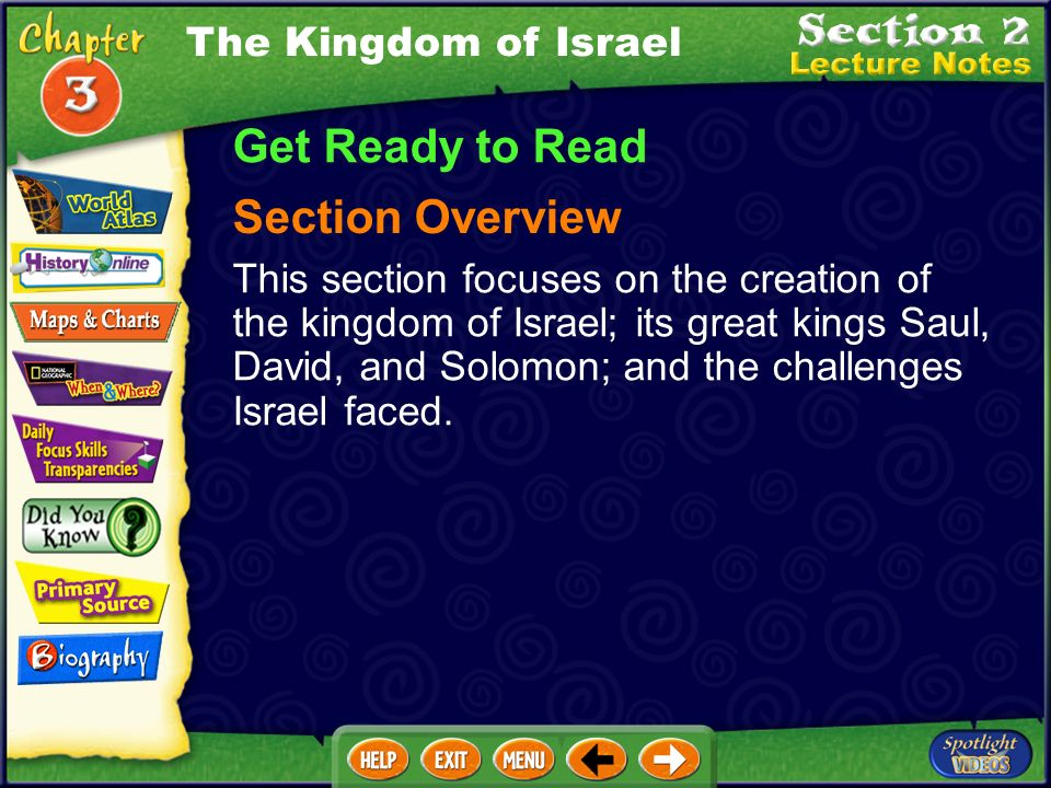 The Kingdom of Israel Get Ready to Read Section Overview This section focuses on the creation of the kingdom of Israel; its great kings Saul, David, and Solomon; and the challenges Israel faced.