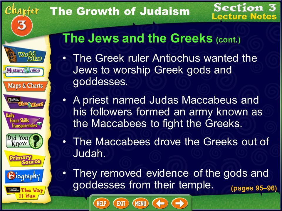 The Jews and the Greeks (cont.) A priest named Judas Maccabeus and his followers formed an army known as the Maccabees to fight the Greeks.
