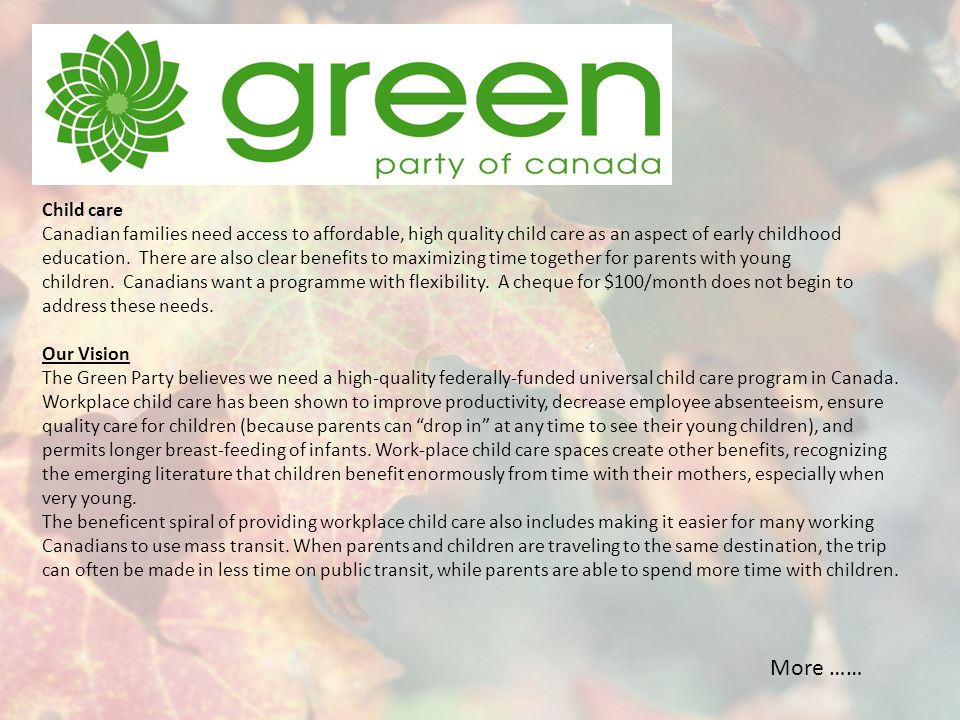Green Solutions Green Party MPs will: Restore and revamp the 2005 agreement reached between the federal government, provinces and territories to achieve a universal child care programme in Canada.