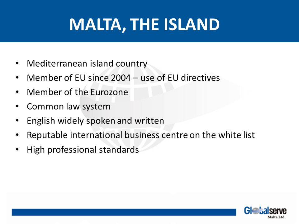 MALTESE COMPANY Limited liability company Companies are registered with MFSA (Malta Financial Services Authority) Minimum shareholders' 2 but private limited companies may be incorporated as a single member company with physical persons and one main activity Minimum 1 Director, physical person or legal entity Secretary (compulsory) – physical person Minimum Capital: – private companies €1,165 with at least 20% paid i.e.