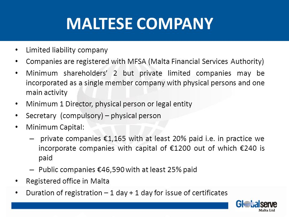 MALTESE COMPANY Tax Issues Companies and individuals are subject to income tax at the flat rate of 35% on net profit derived from trading, premiums, interest, royalties, rent, capital gains Effective tax rate is reduced substantially either by virtue of refundable tax credit or by application of the participation exemption
