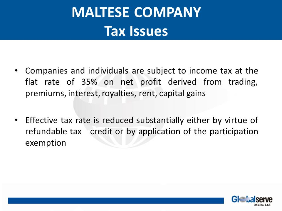 MALTESE COMPANY Participation Exemption Dividend received by a Maltese company or capital gains derived from the disposal of shares is tax exempt in the following circumstances If it holds more than 10% of equity or if participation is less than 10% but it has minimum equity investment of €1.164.000 for an uninterrupted period of 183 days Additional conditions apply to the above for dividend income to be tax exempt:  Maltese resident or EU country or