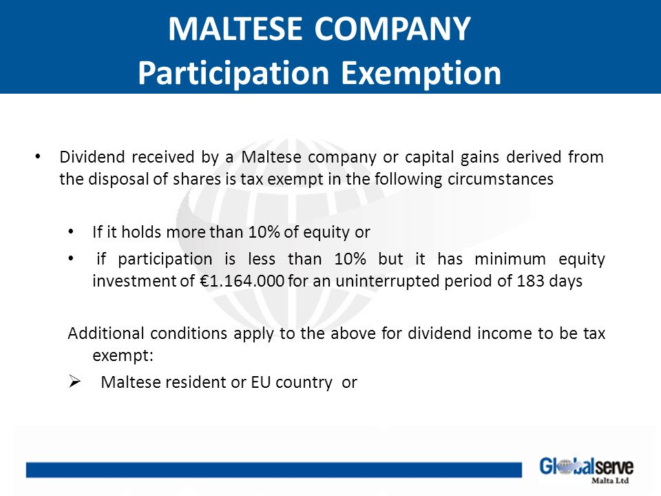 MALTESE COMPANY Participation Exemption  If not EU then the foreign tax rate to be at least 15% or  If less than 50% arises from passive income or royalties  e.g even if dividend is received from BVI company, participation exemption applies if it is a trading/consultancy company and less than 50% of income arises from passive income.