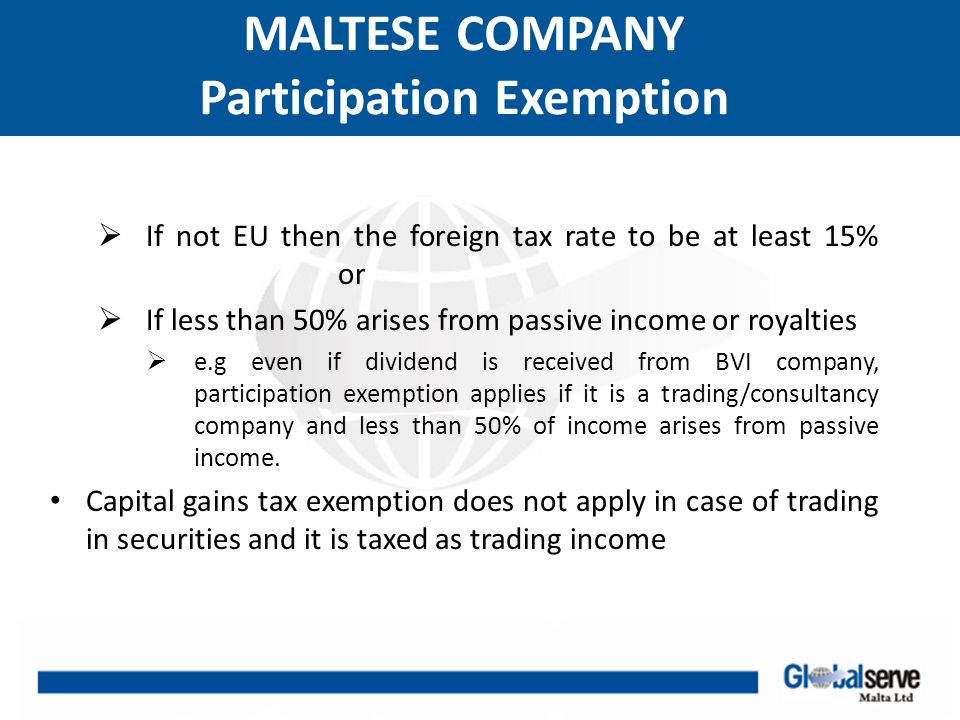 MALTESE COMPANY Tax Refunds A non resident shareholder can claim a refund of part or all of the tax suffered by the company on said profits 6/7 refund: it's available on profits; generally trading income which does not constitute passive interest or royalties or upon which the company has not claimed double taxation relief After refund effective tax rate is 5% i.e 6/7 of 35% = 30 % refunded 5/7 refund: this refund applies to dividends distributed out of profits which constitute passive interest or royalties and on which company has not claimed double taxation relief.