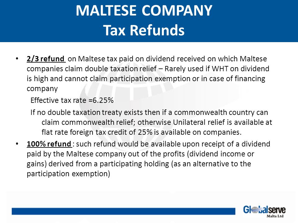 MALTESE COMPANY Other Tax Issues No CFC legislation No thin capitalization rules No transfer pricing No transfer taxes No Capital duty No withholding tax on outbound interest or royalties from Malta No WHT on dividends in Malta No taxation on dividends received at the level of shareholders Losses carried forward indefinitely