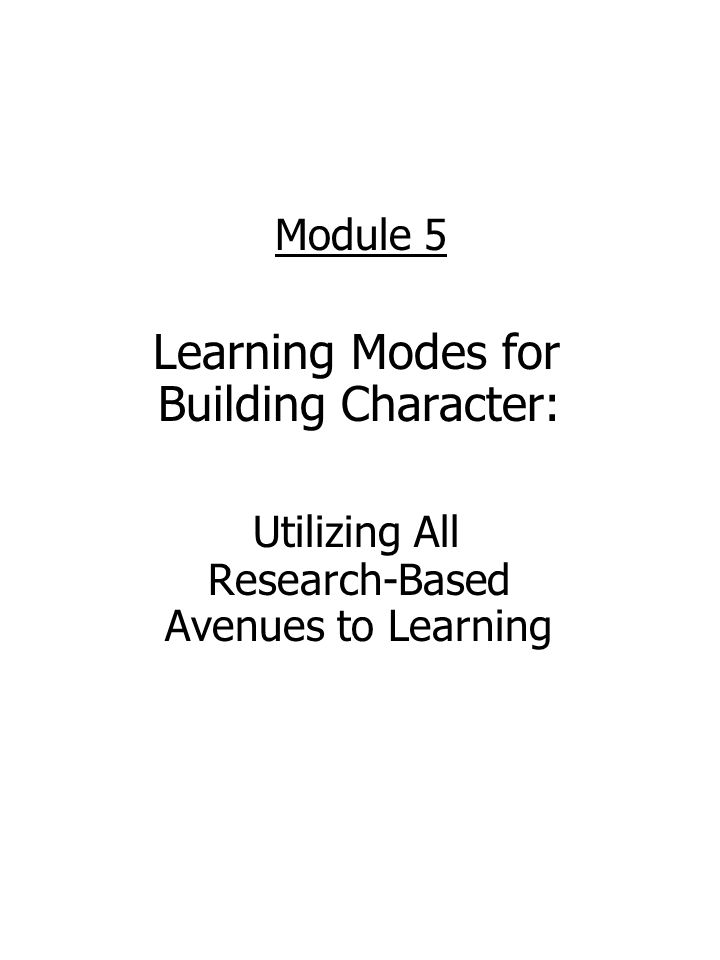 Module 5 Learning Modes for Building Character: Utilizing All Research-Based Avenues to Learning