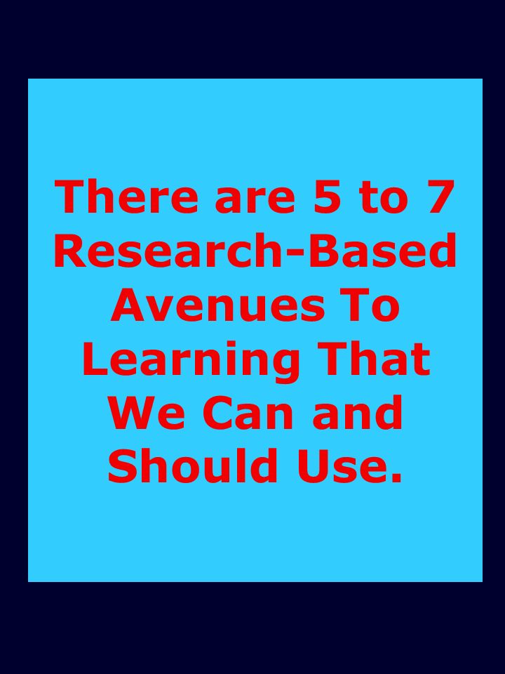 There are 5 to 7 Research-Based Avenues To Learning That We Can and Should Use.
