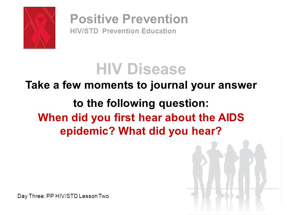 Day Three: PP HIV/STD Lesson Two Lesson Objectives Describe the magnitude of the AIDS epidemic Identify populations becoming infected with HIV/AIDS Describe the fluids and body openings (routes of transmission) for HIV