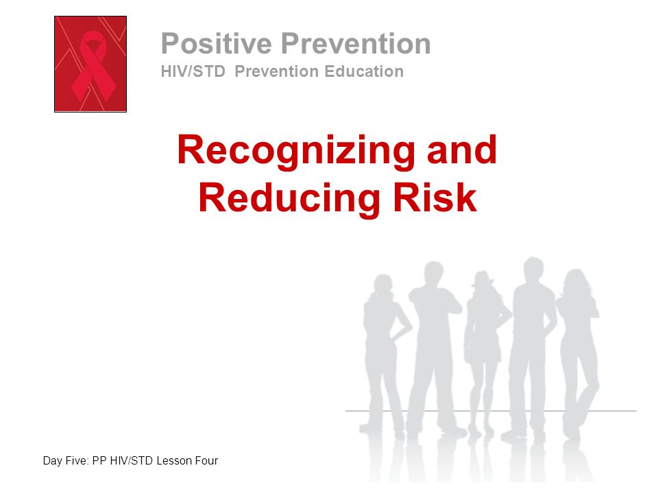 Day Five: PP HIV/STD Lesson Four Positive Prevention HIV/STD Prevention Education Recognizing and Reducing Risk Take a few moments to journal two lists: List #1: Behaviors that spread HIV List #2: Behaviors that do not spread HIV