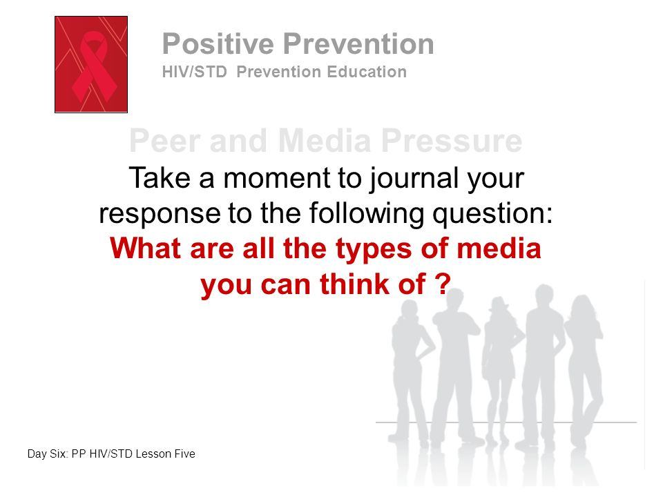 Lesson Objectives Identify pressures from media, society, and peers to engage in risky behaviors Demonstrate assertiveness skills to avoid engaging in risky behaviors Day Six: PP HIV/STD Lesson Five