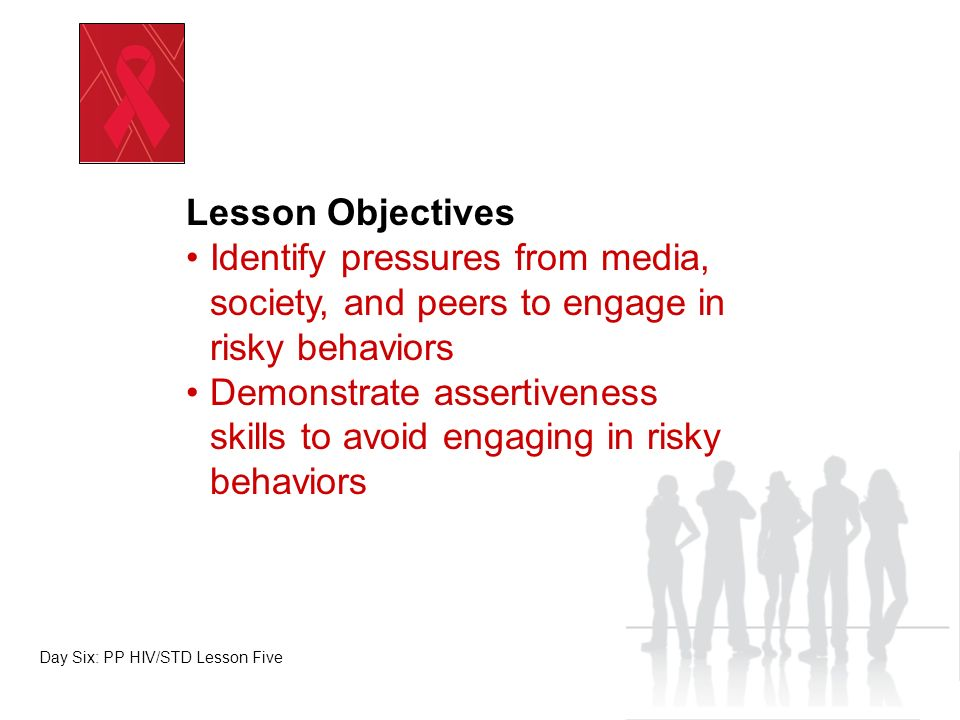 Evidence of Achievement Completion of Pressure Lines Worksheet Participation in Assertiveness Skills Practice Completion of Lesson Wrap Up Day Six: PP HIV/STD Lesson Five