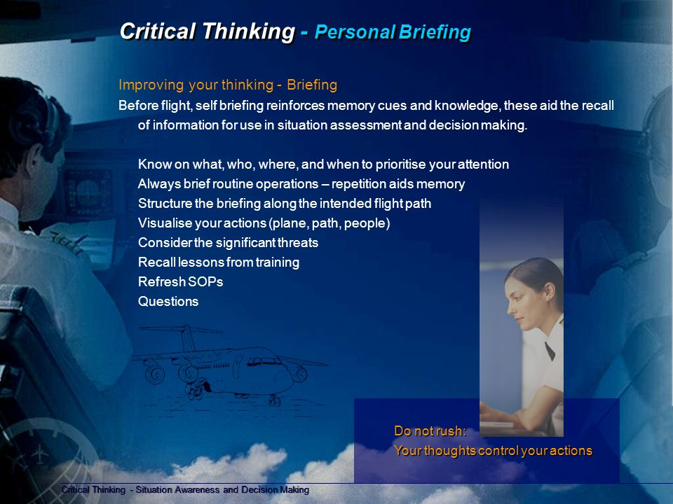 Critical Thinking - Situation Awareness and Decision Making Copyright D Gurney 2006 Critical Thinking - Personal Debrief Improving your thinking - Debrief After each flight consider the following points; Plus, Minus, Interesting (PMI) Plus:- What was good What went according to plan Minus:- What was not so good, and why What didn't you know, find the answer before the next flight Interesting:- Have you changed the way in which you see things; threats, risks, people or procedures What did you learn, why, and where did the information come from Will you share this with others, if not why not Anything for a safety event report (ASR) Any issues for confidential reporting Did you experience:- High workload Poor attitudes Biased opinions Mismanaged time Unanswered questions PlusMinusInterestingDebriefing