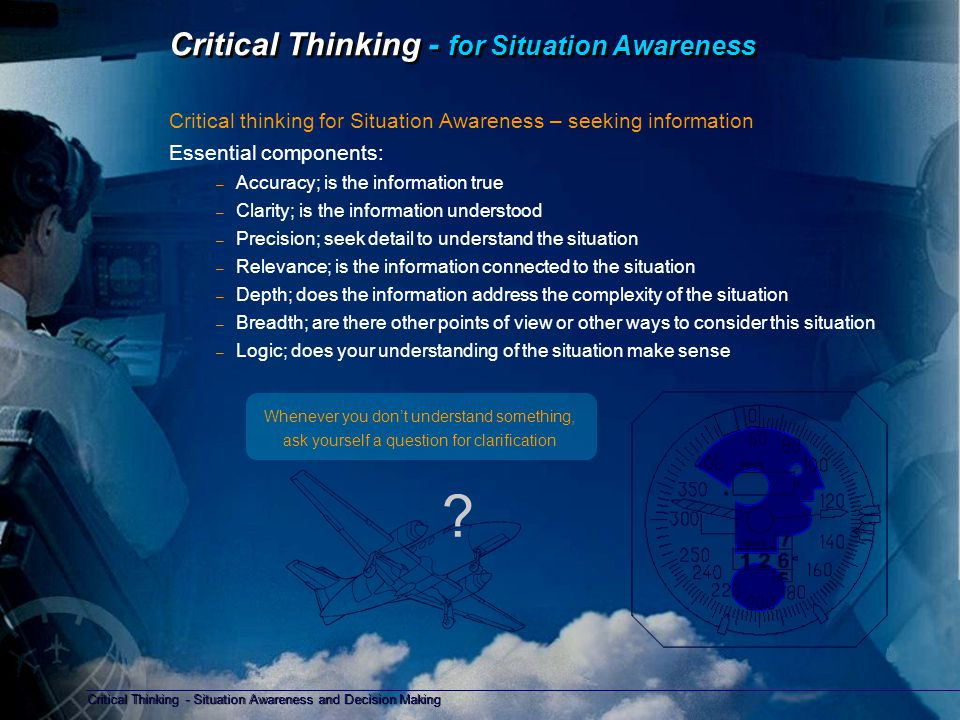 Critical Thinking - Situation Awareness and Decision Making Copyright D Gurney 2006 Critical Thinking - for Decision Making Critical thinking for Decision Making – the choice of action Essential components: – What are the immediate risks – What is the time available for the decision – State the objective of the decision to be made – Identify information to be used in making the decision – Gather the evidence and information required to make a decision – Make a decision based on criteria (a safe outcome), information, and risks – Ask, what does the evidence and information mean considering the objective.
