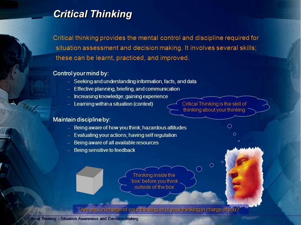 Critical Thinking - Situation Awareness and Decision Making Copyright D Gurney 2006 Critical Thinking - Self awareness Self awareness - self questioning, self monitoring Am I biased in my thinking Have I made a plan for what I want to do Are my ideas or knowledge on this issue correct Am I aware of my thinking; what am I trying to do Am I using all of the resources for what I want to do Am I evaluating my thinking; what I would do differently next time Am I aware of how well I am doing; do I need to change my actions or intentions Monitoring Monitoring is checking or testing the accuracy of a situation on a regular basis.
