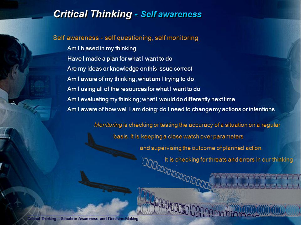 Critical Thinking - Situation Awareness and Decision Making Copyright D Gurney 2006 Critical Thinking - Knowledge Improving your thinking with Knowledge Knowledge of Yourself – A Commitment to safety, not following feelings or preference – Positive Attitudes, persistence, resourcefulness, learning from failure – Attention to detail and seeing the big picture; determining relevance, assessing risk Knowledge about the Thinking Processes – Knowing the facts necessary to do a task by seeking information – Knowing how to do a task, how to scan, understand, and think ahead – Knowing why certain strategies work, when to use them, why one is better than another Knowledge to control your Thinking – Self evaluation, assessing current technical knowledge, setting objectives, selecting resources – Self regulation, checking progress; reviewing choices, procedures, and objectives – Planning, choosing and evaluating a path to the objective Planning is the process of thinking about what you will do in the event of something happening or not happening