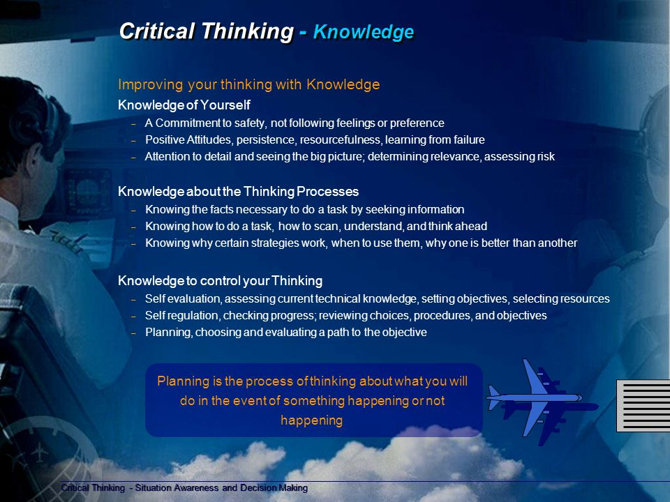 Critical Thinking - Situation Awareness and Decision Making Copyright D Gurney 2006 Critical Thinking - Behaviour Improving your thinking by changing behaviour Changing your thinking habit requires effort; clear thinking is an essential part of airmanship, which has to be developed throughout your career.