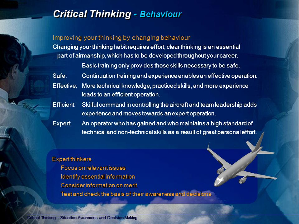 Critical Thinking - Situation Awareness and Decision Making Copyright D Gurney 2006 Critical Thinking - Personal Briefing Improving your thinking - Briefing Before flight, self briefing reinforces memory cues and knowledge, these aid the recall of information for use in situation assessment and decision making.