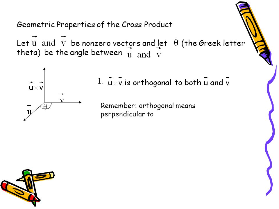 Geometric Properties of the Cross Product Let be nonzero vectors and let (the Greek letter theta) be the angle between 2.