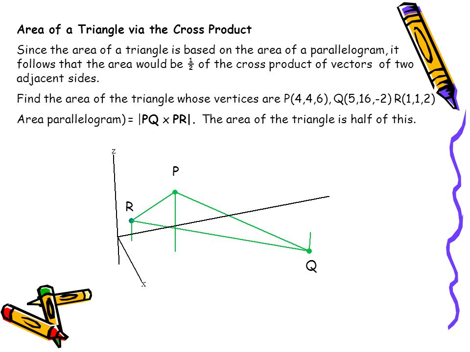 Area of a Triangle via the Cross Product Continued P(4,4,6), Q(5,16,-2) R(1,1,2) Area parallelogram) = |PQ x PR| But what if we choose RP and RQ.