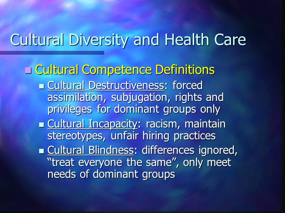 Cultural Diversity and Health Care Cultural Competence Definitions Cultural Competence Definitions Cultural Pre-competence: explore cultural issues, are committed, assess needs of organization and individuals Cultural Competence: recognize individual and cultural differences, seek advice from diverse groups, hire culturally unbiased staff Cultural proficiency: implement changes to improve services based upon cultural needs, do research and teach