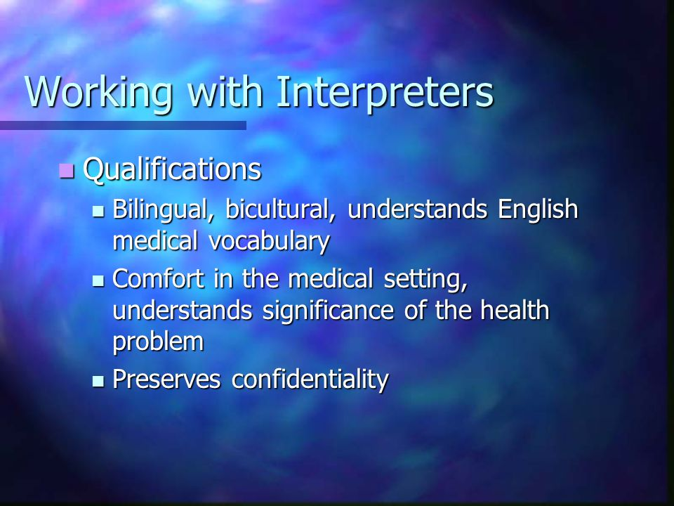 Working with Interpreters Multiple Roles: Multiple Roles: Translator of Language Translator of Language Culture Broker Culture Broker Patient Advocate: Convey expectations, concerns Patient Advocate: Convey expectations, concerns
