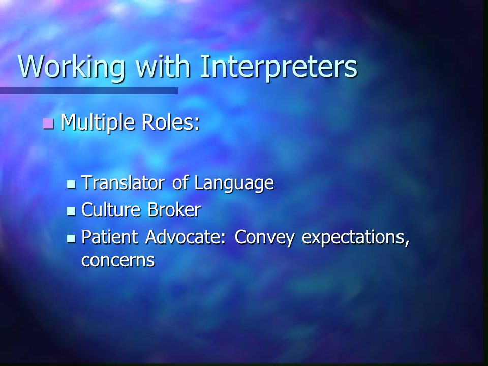 Working with Interpreters Use language to identify the interpreter as the go-between, not as the person to be blamed, e.g., the interpreter might say, The doctor has ordered tests and this is what he says Use language to identify the interpreter as the go-between, not as the person to be blamed, e.g., the interpreter might say, The doctor has ordered tests and this is what he says
