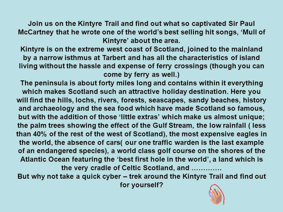 Join us on the Kintyre Trail and find out what so captivated Sir Paul McCartney that he wrote one of the world's best selling hit songs, 'Mull of Kintyre' about the area.