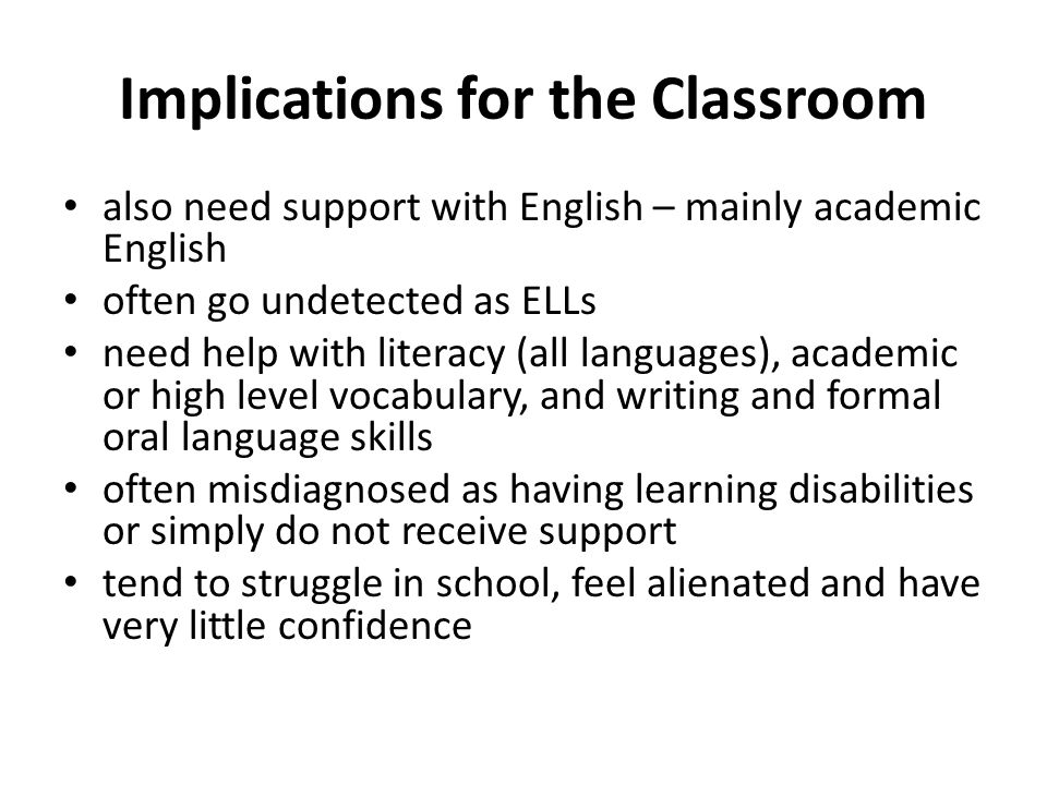 Important Considerations all ELLs are capable of learning the content, but need language and cultural support in order to succeed ELLs are often chasing a moving target – they are trying to catch up to their peers, while their peers continue to learn and advance there are strategies that teachers can incorporate into their lessons, assignments and assessment to help make content meaningful and comprehensible