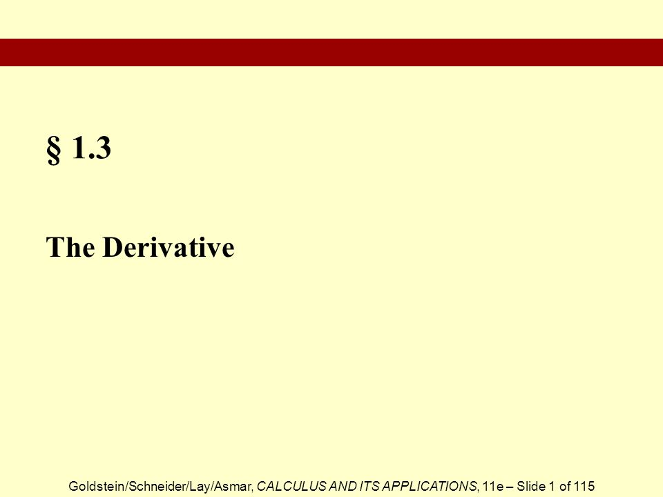 Goldstein/Schneider/Lay/Asmar, CALCULUS AND ITS APPLICATIONS, 11e – Slide 2 of 115  The Derivative  Differentiation  Slope and the Derivative  Equation of the Tangent Line to the Graph of y = f (x) at (a, f (a))  Leibniz Notation for Derivatives  Calculating Derivatives Via the Difference Quotient  Differentiable  Limit Definition of the Derivative  Limit Calculation of the Derivative Section Outline