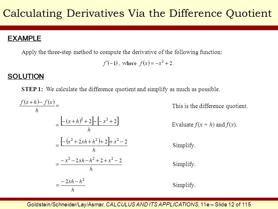 Goldstein/Schneider/Lay/Asmar, CALCULUS AND ITS APPLICATIONS, 11e – Slide 13 of 115 Calculating Derivatives Via the Difference Quotient STEP 2: As h approaches zero, the expression -2x – h approaches -2x, and hence the difference quotient approaches -2x.