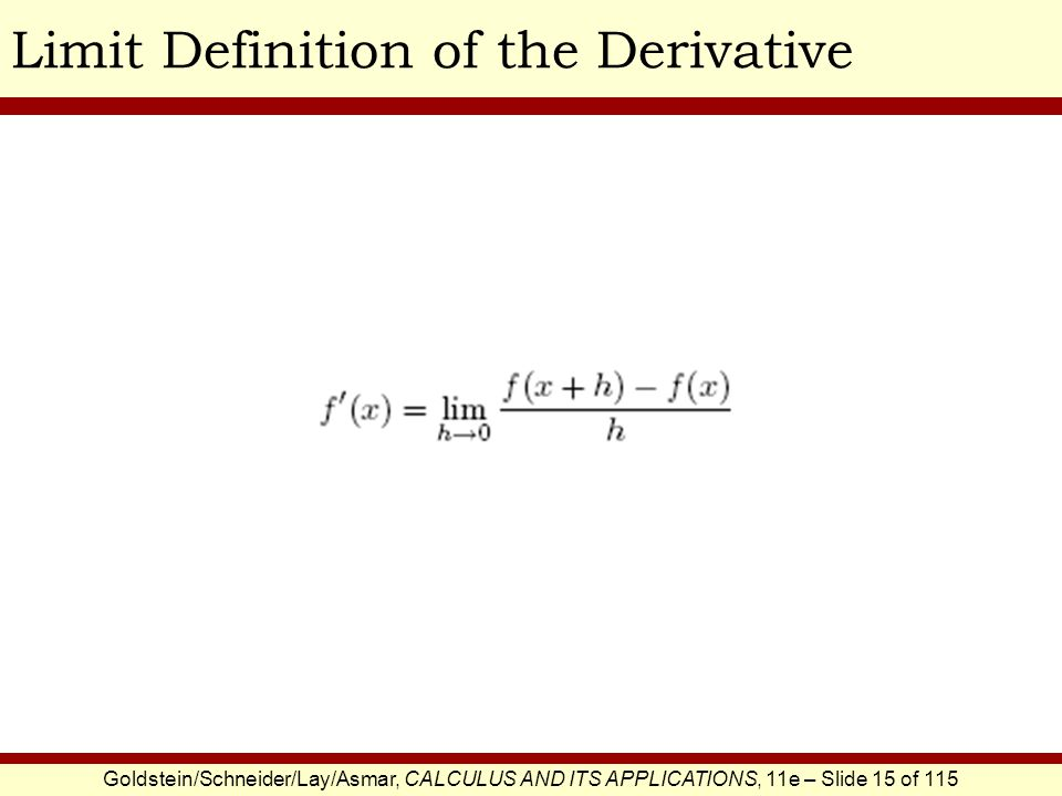 Goldstein/Schneider/Lay/Asmar, CALCULUS AND ITS APPLICATIONS, 11e – Slide 16 of 115 Limit Calculation of the DerivativeEXAMPLE SOLUTION Using limits, apply the three-step method to compute the derivative of the following function: This is the difference quotient.