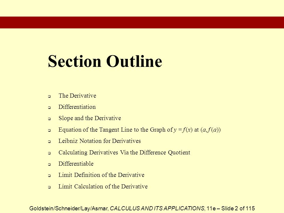 Goldstein/Schneider/Lay/Asmar, CALCULUS AND ITS APPLICATIONS, 11e – Slide 3 of 115 The Derivative DefinitionExample Derivative: The slope formula for a function y = f (x), denoted: Given the function f (x) = x 3, the derivative is