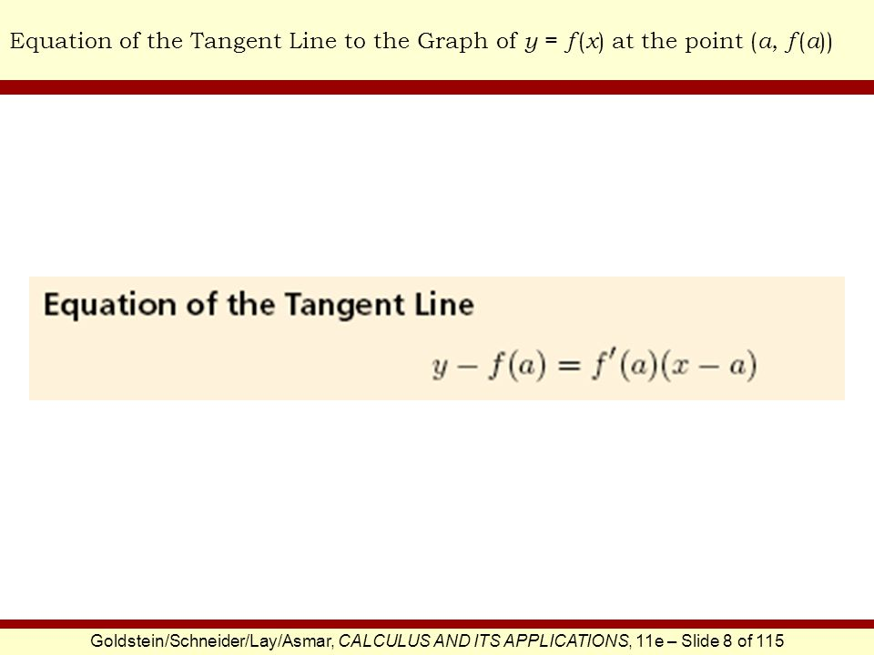 Goldstein/Schneider/Lay/Asmar, CALCULUS AND ITS APPLICATIONS, 11e – Slide 9 of 115 Equation of the Tangent LineEXAMPLE SOLUTION Find the equation of the tangent line to the graph of f (x) = 3x at x = 4.