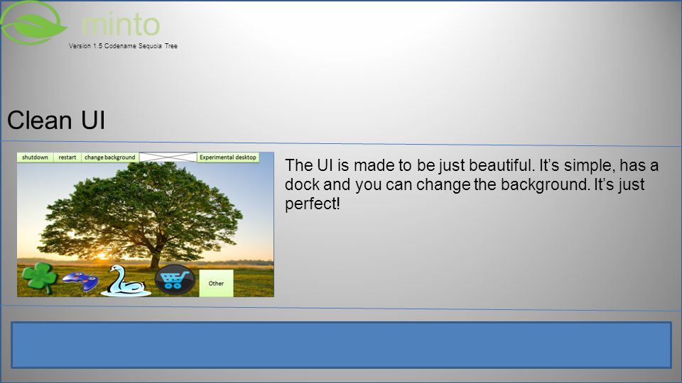 minto Version 1.5 Codename Sequoia Tree Clean UI The UI is made to be just beautiful.
