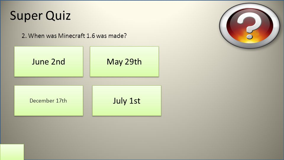 Super Quiz June 2nd July 1st May 29th December 17th 2. When was Minecraft 1.6 was made?