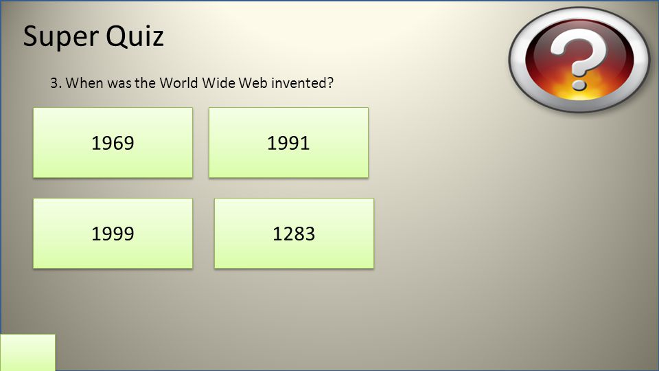 Super Quiz 1969 1283 1991 1999 3. When was the World Wide Web invented?
