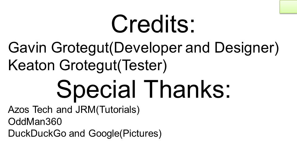 Credits: Gavin Grotegut(Developer and Designer) Keaton Grotegut(Tester) Special Thanks: Azos Tech and JRM(Tutorials) OddMan360 DuckDuckGo and Google(Pictures)