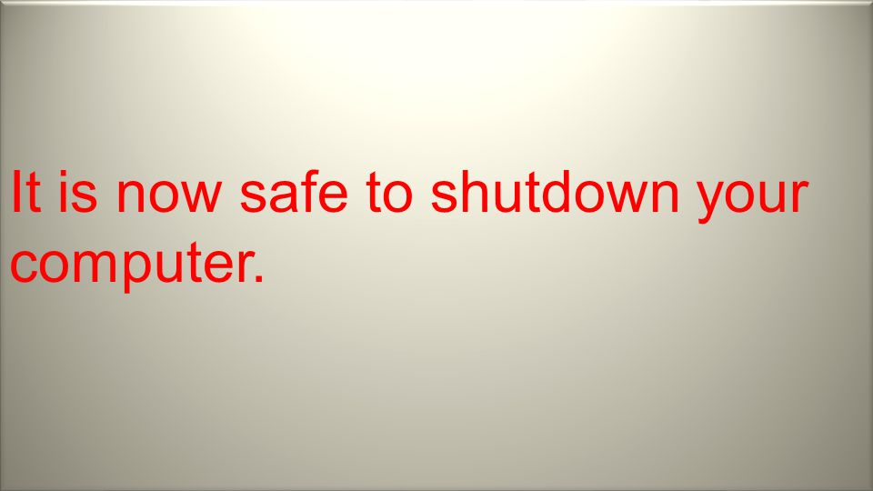It is now safe to shutdown your computer.