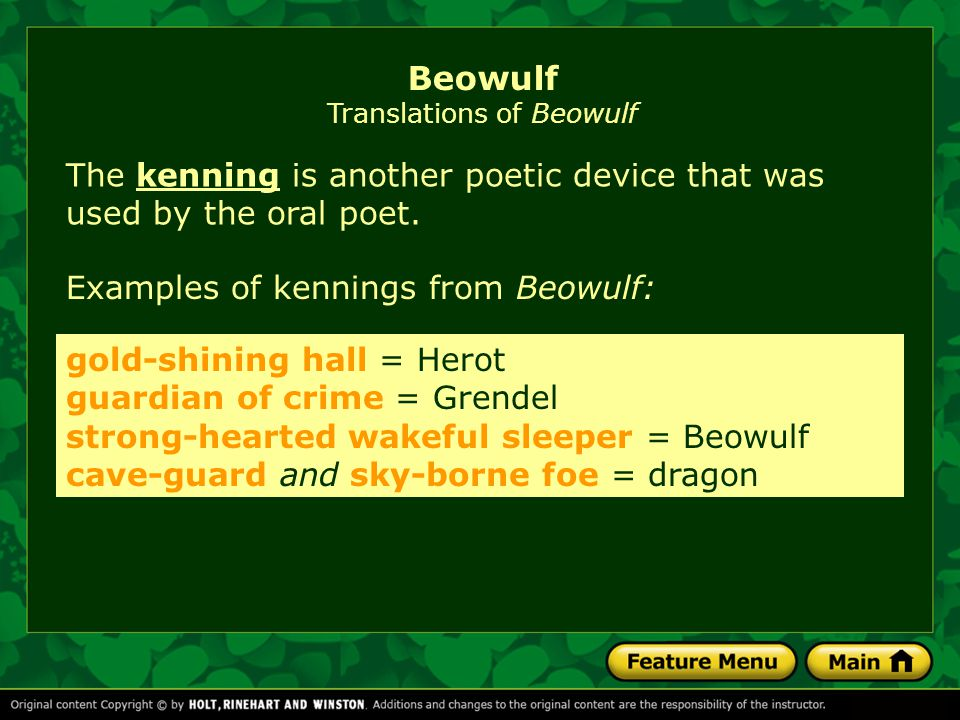 The kenning is another poetic device that was used by the oral poet.kenning Examples of kennings from Beowulf: gold-shining hall = Herot guardian of crime = Grendel strong-hearted wakeful sleeper = Beowulf cave-guard and sky-borne foe = dragon Beowulf Translations of Beowulf