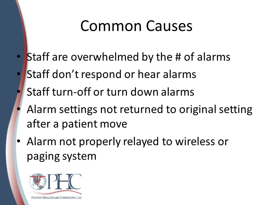 Common Causes Nuisance Alarms reduce sensitivity – As many as 99% of ICU alarms are false, or non- critical alarms – No routine replacement of batteries, leads to excessive low battery alarms – Put a ring on it - The solution to many problems or RCAs is to add an alarm on it to prevent recurrence.