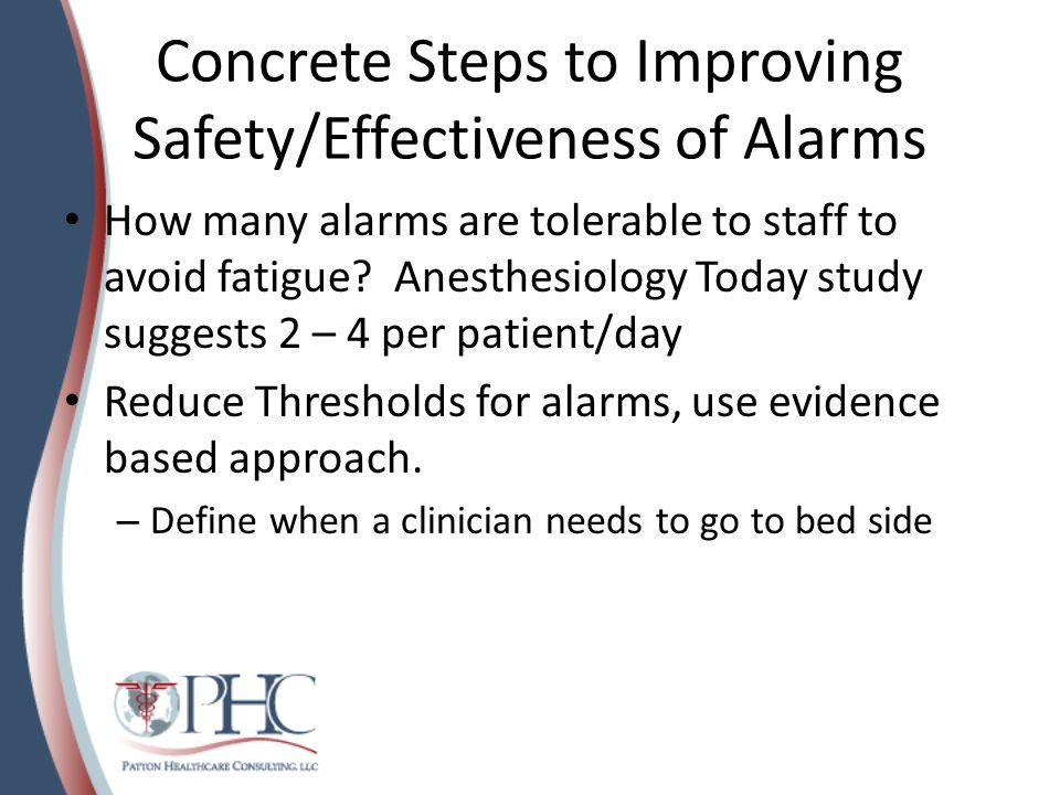 Reducing False Positives A Johns Hopkins Study: lower SpO2 alarm from 90& to 88% reduced alarms by more than 50% Place delays on alarms, delay alarm by 15 seconds.