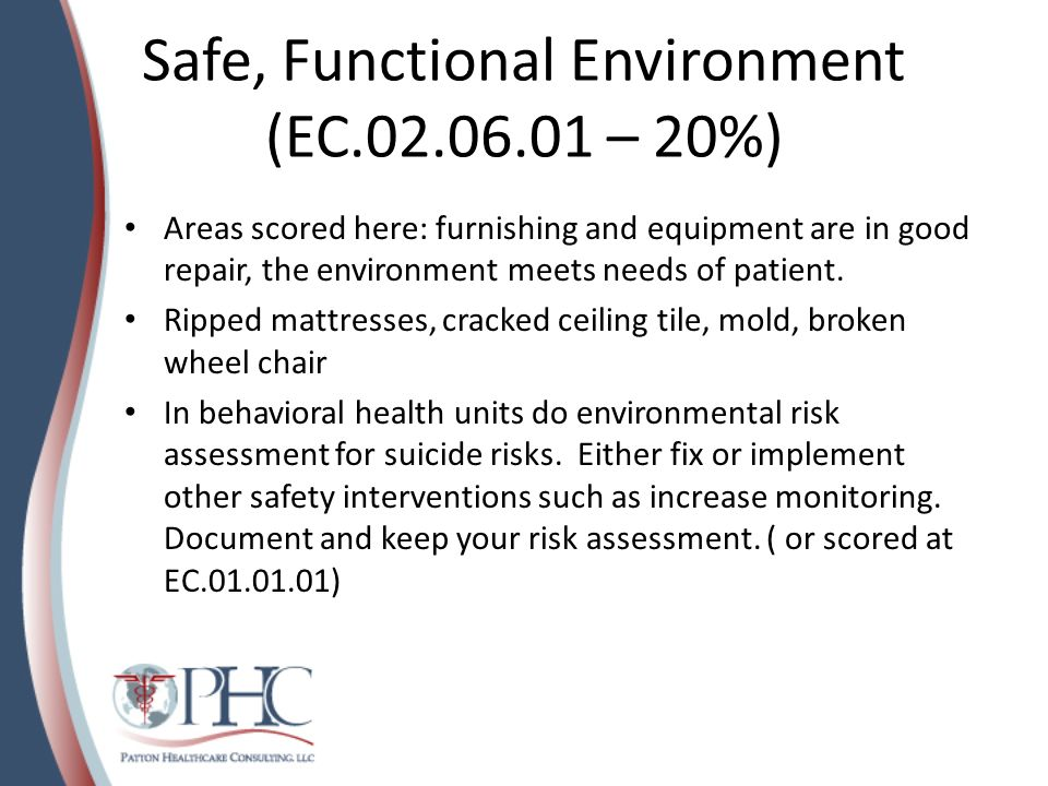 Safety and Security (EC.02.01.01 – 15%) Hospital manages safety and security risks Complete risk assessments on areas of potential risk Scored in sensitive areas such as Labor and Delivery, Pediatrics Trace your own policies, do staff stop you or surveyor when they enter area.