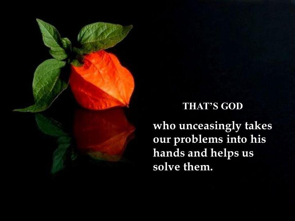 THAT'S GOD who unceasingly takes our problems into his hands and helps us solve them.