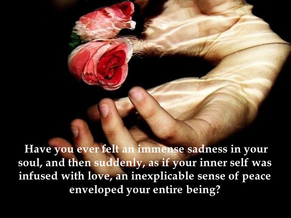Have you ever felt an immense sadness in your soul, and then suddenly, as if your inner self was infused with love, an inexplicable sense of peace enveloped your entire being?